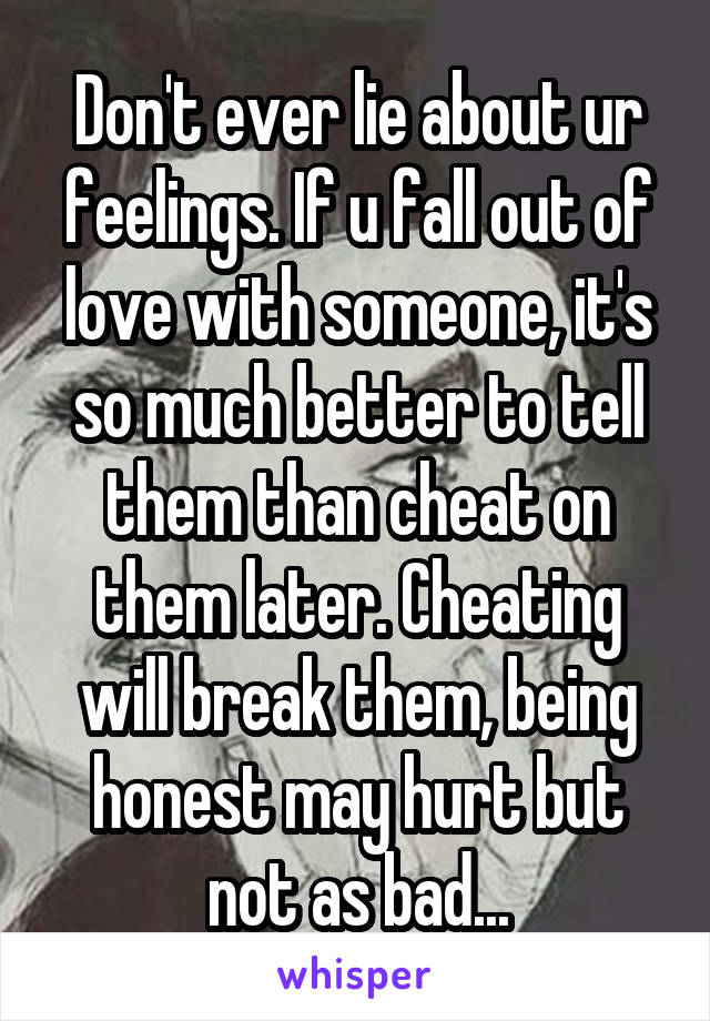 Don't ever lie about ur feelings. If u fall out of love with someone, it's so much better to tell them than cheat on them later. Cheating will break them, being honest may hurt but not as bad...