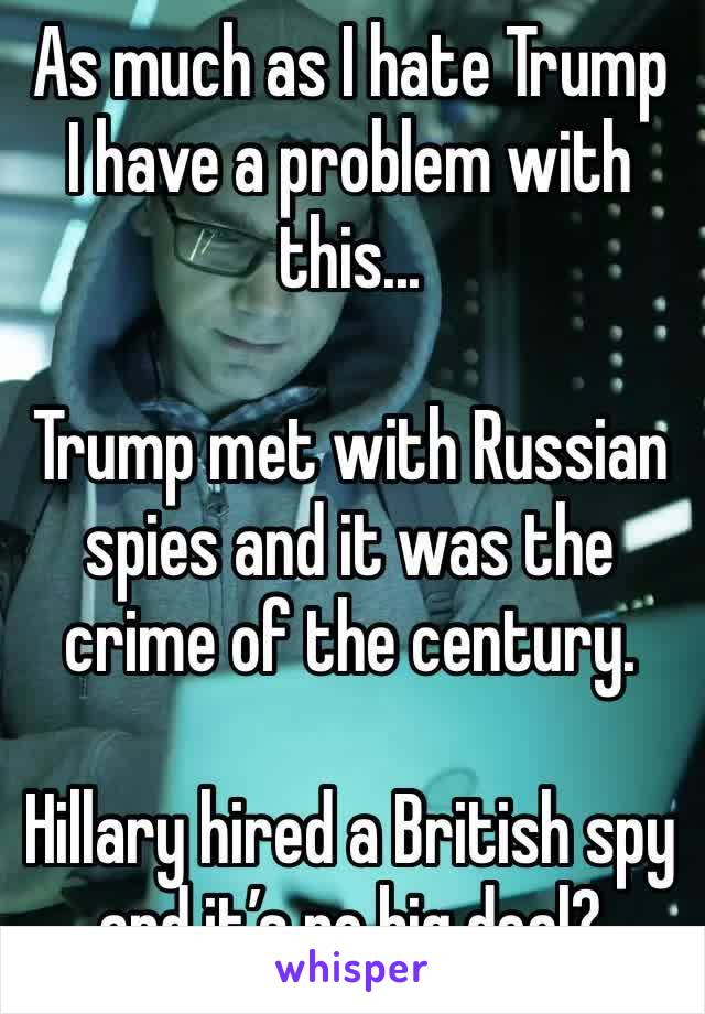 As much as I hate Trump I have a problem with this...  Trump met with Russian spies and it was the crime of the century.    Hillary hired a British spy and it's no big deal?