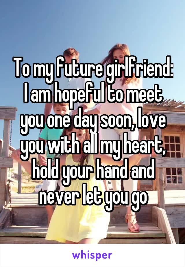 To my future girlfriend: I am hopeful to meet you one day soon, love you with all my heart, hold your hand and never let you go