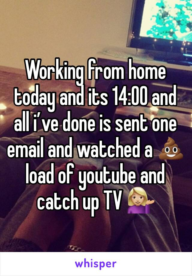 Working from home today and its 14:00 and all i've done is sent one email and watched a 💩 load of youtube and catch up TV 💁🏼