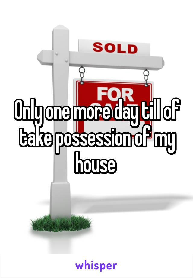 Only one more day till of take possession of my house