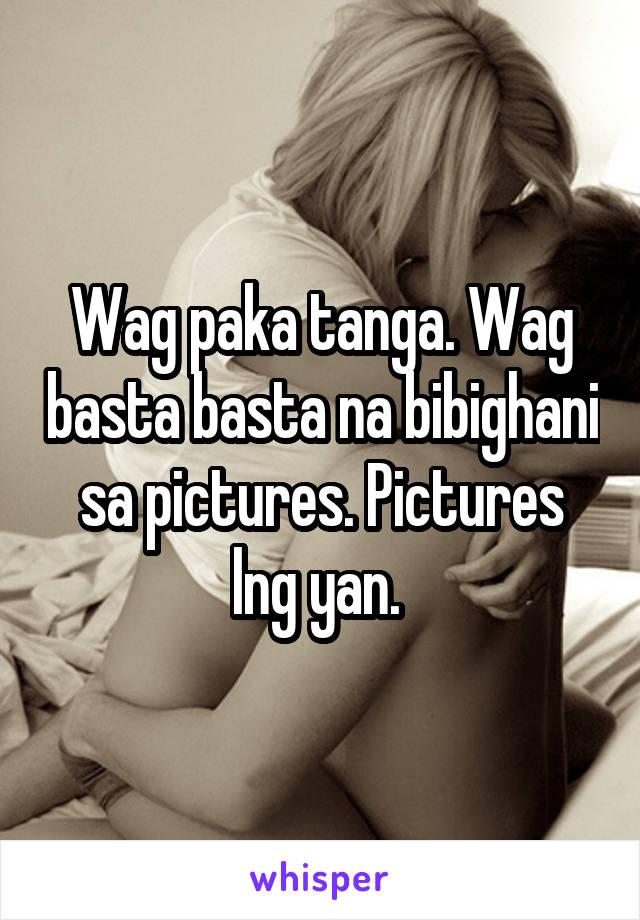 Wag paka tanga. Wag basta basta na bibighani sa pictures. Pictures lng yan.