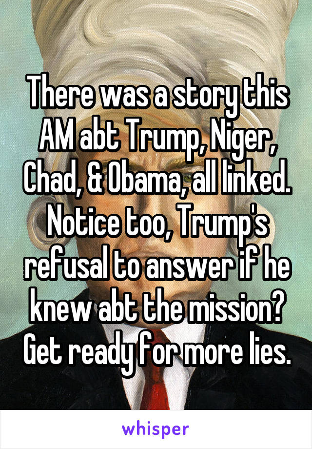 There was a story this AM abt Trump, Niger, Chad, & Obama, all linked. Notice too, Trump's refusal to answer if he knew abt the mission? Get ready for more lies.