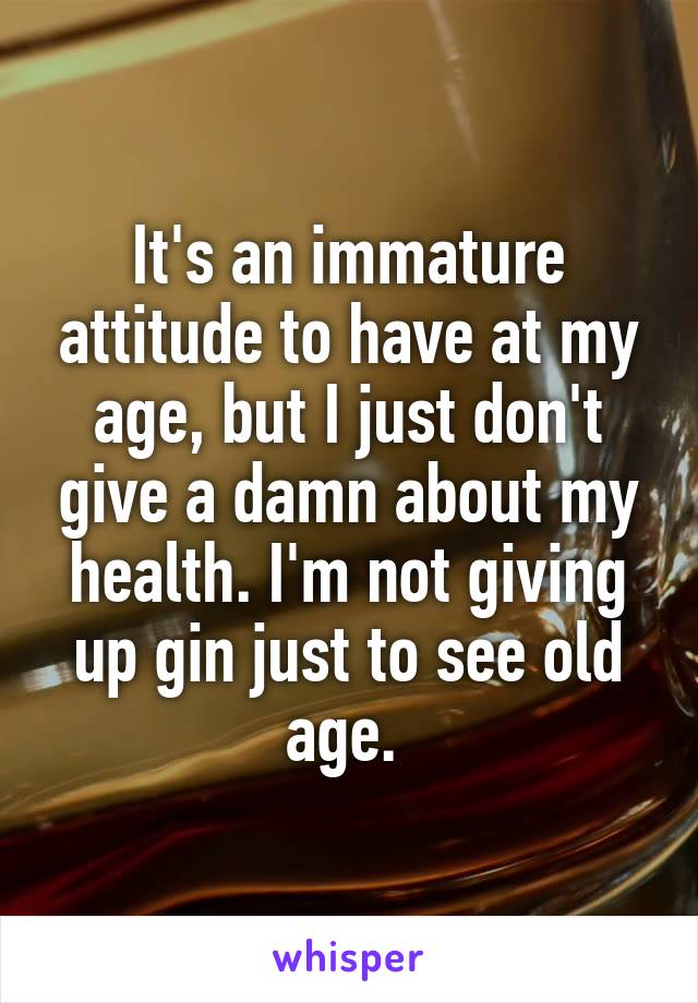 It's an immature attitude to have at my age, but I just don't give a damn about my health. I'm not giving up gin just to see old age.