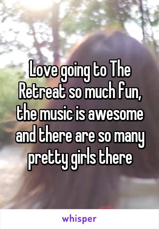 Love going to The Retreat so much fun, the music is awesome and there are so many pretty girls there