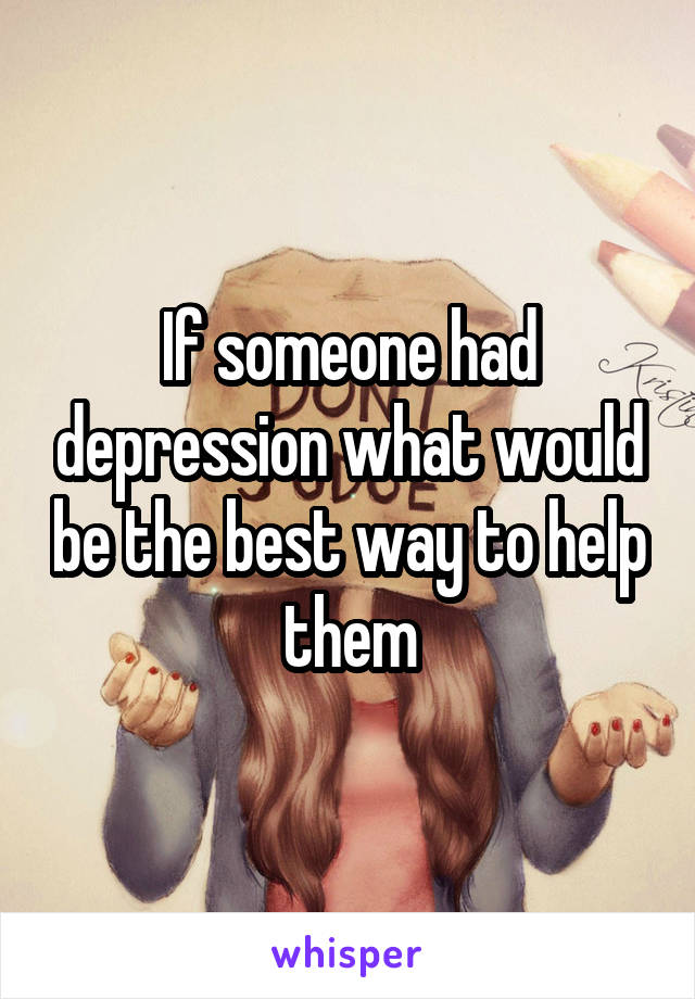 If someone had depression what would be the best way to help them