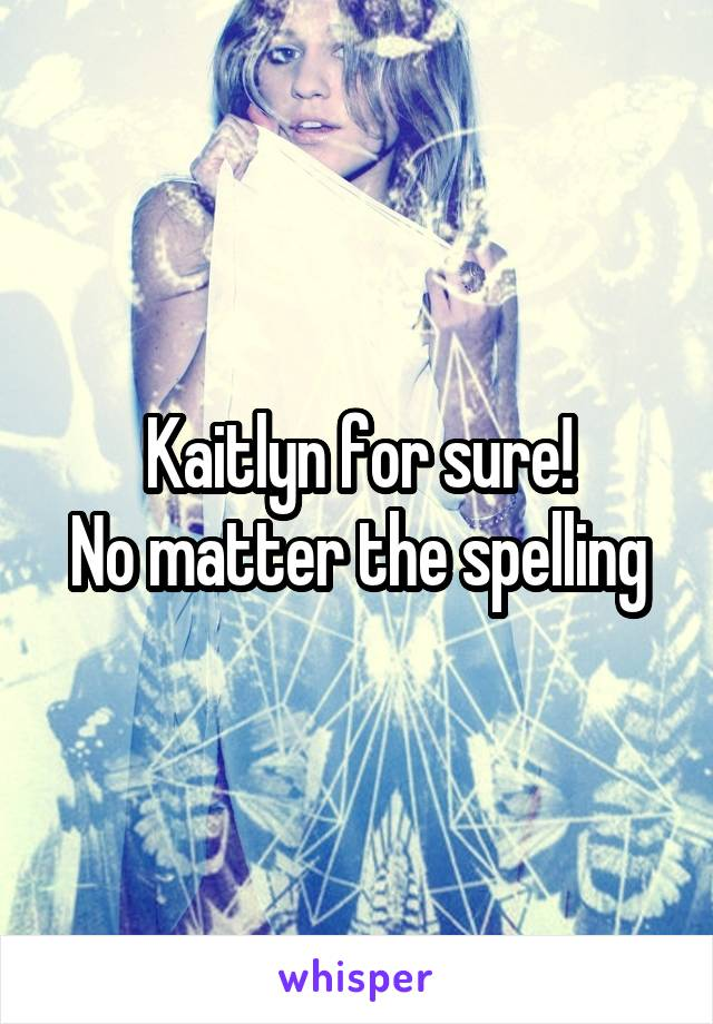 Kaitlyn for sure! No matter the spelling