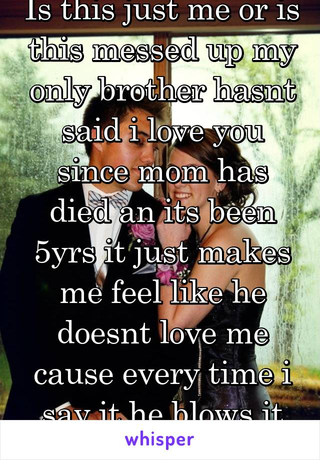 Is this just me or is this messed up my only brother hasnt said i love you since mom has died an its been 5yrs it just makes me feel like he doesnt love me cause every time i say it he blows it off