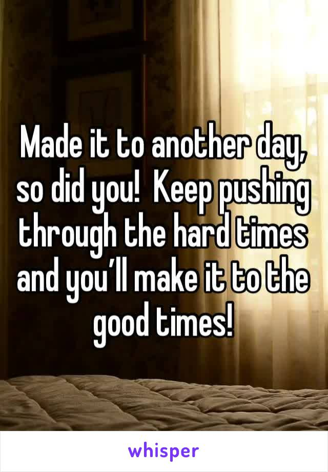 Made it to another day, so did you!  Keep pushing through the hard times and you'll make it to the good times!