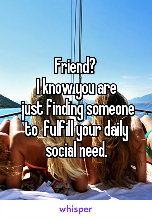 Friend?  I know you are  just finding someone to  fulfill your daily social need.