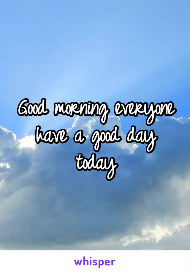 Good morning everyone have a good day today