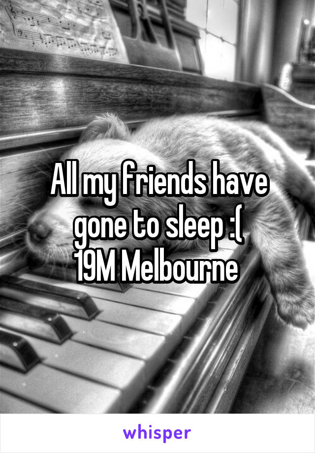 All my friends have gone to sleep :( 19M Melbourne