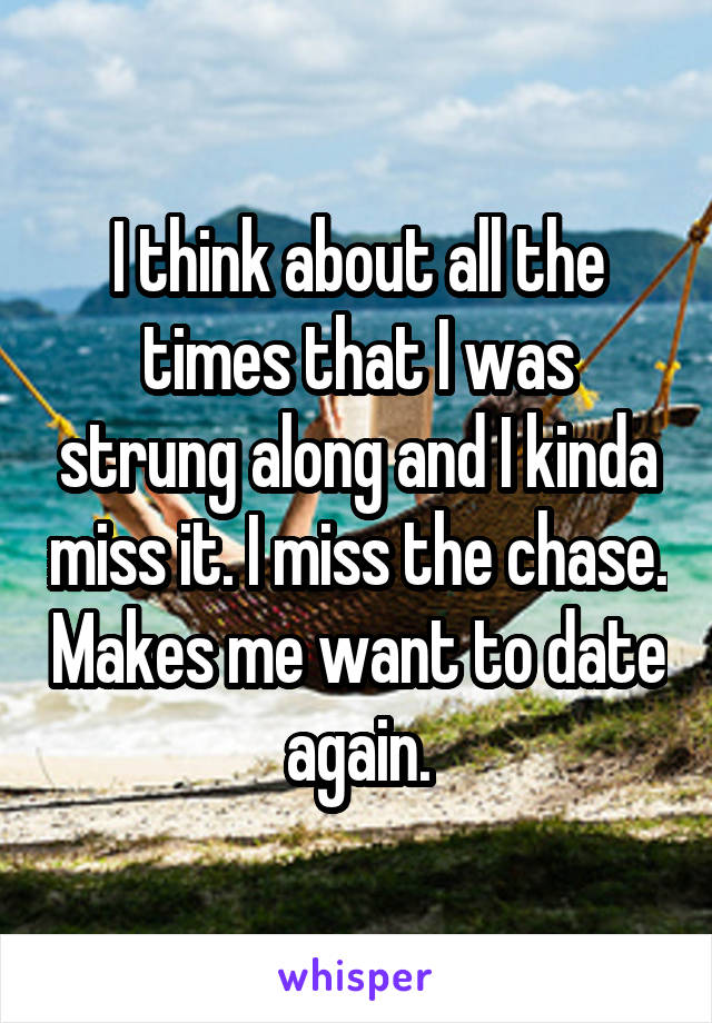 I think about all the times that I was strung along and I kinda miss it. I miss the chase. Makes me want to date again.