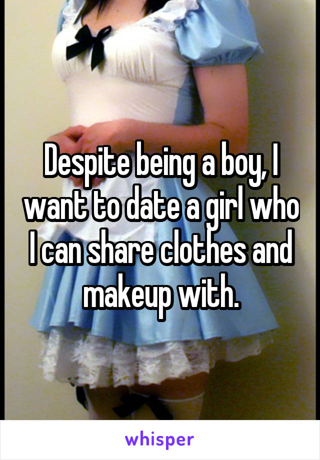 Despite being a boy, I want to date a girl who I can share clothes and makeup with.