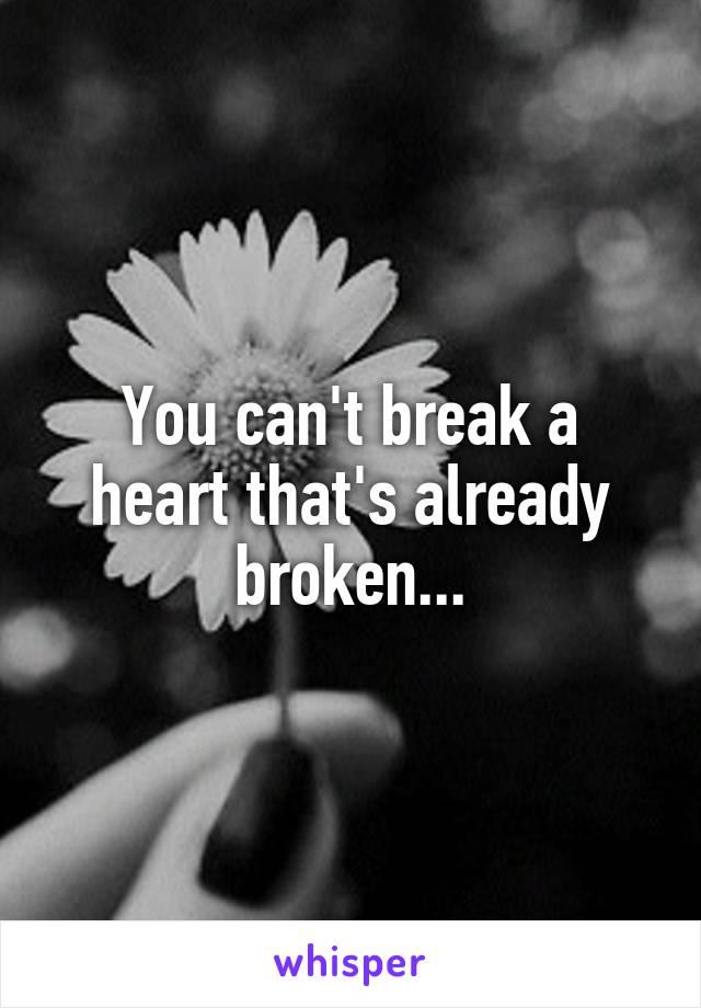 You can't break a heart that's already broken...
