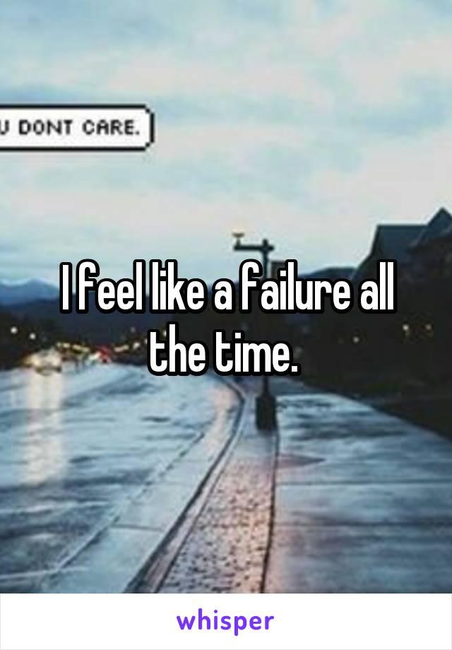 I feel like a failure all the time.