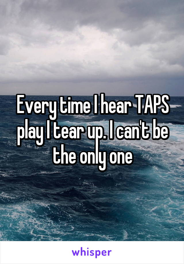 Every time I hear TAPS play I tear up. I can't be the only one