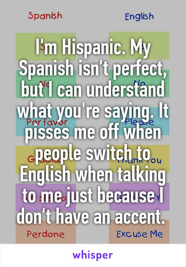 I'm Hispanic. My Spanish isn't perfect, but I can understand what you're saying. It pisses me off when people switch to English when talking to me just because I don't have an accent.