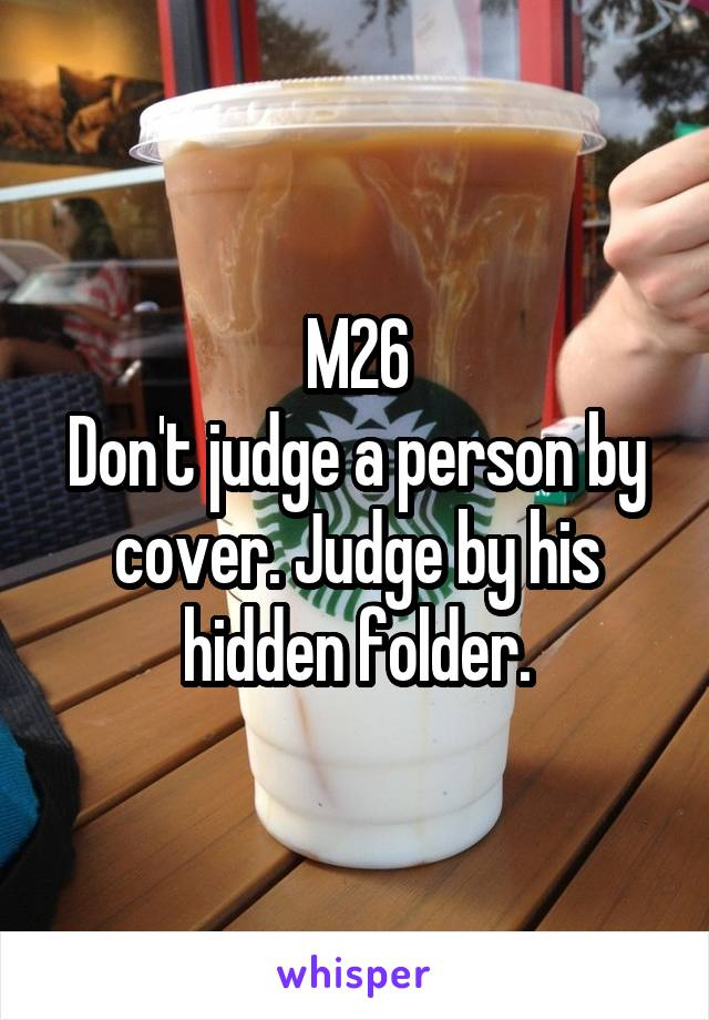 M26 Don't judge a person by cover. Judge by his hidden folder.