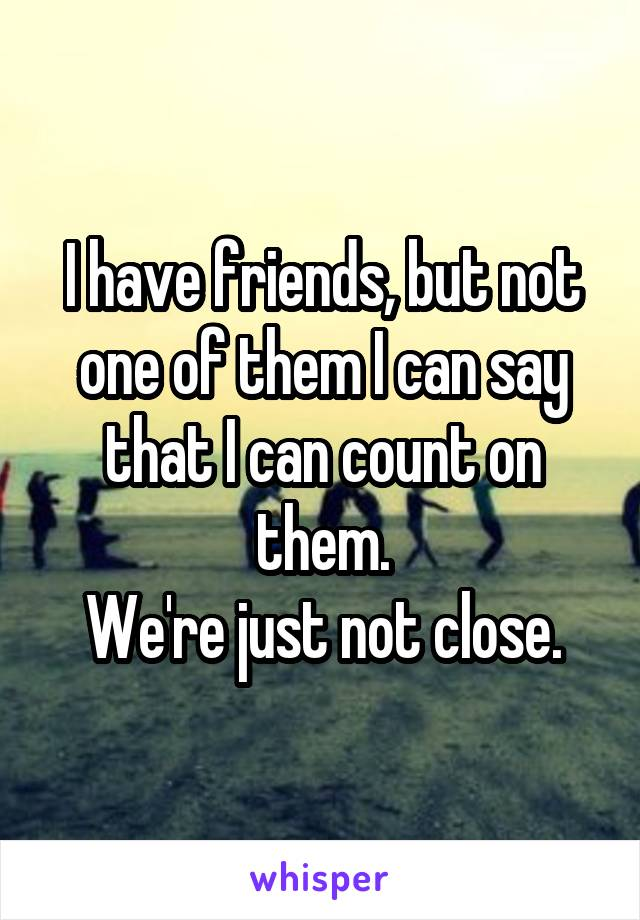 I have friends, but not one of them I can say that I can count on them. We're just not close.