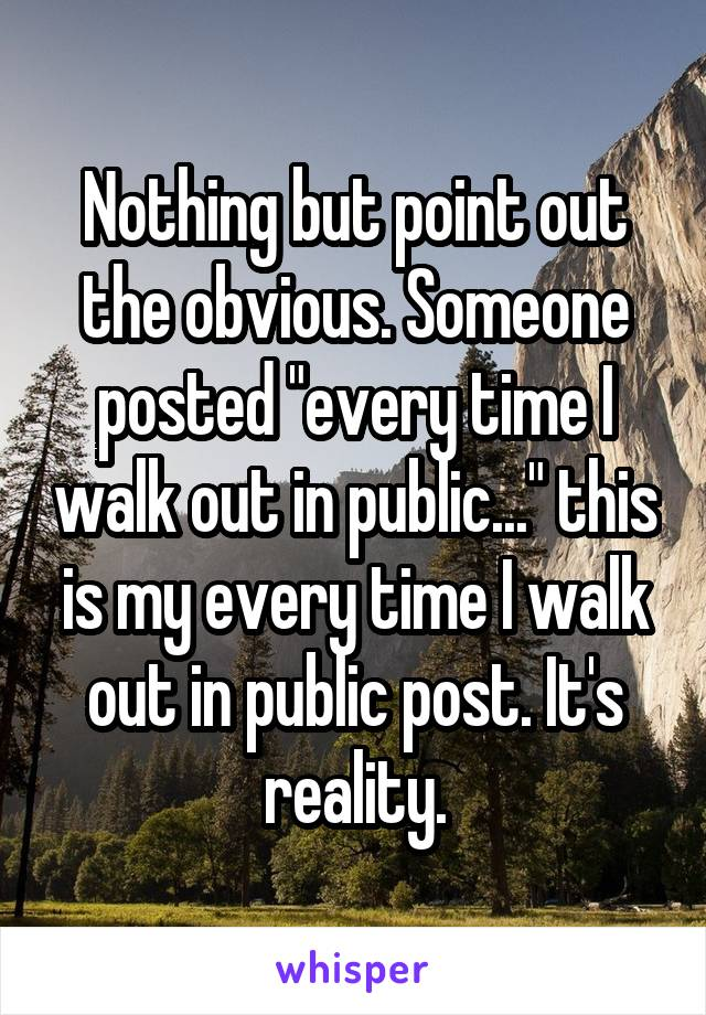 "Nothing but point out the obvious. Someone posted ""every time I walk out in public..."" this is my every time I walk out in public post. It's reality."