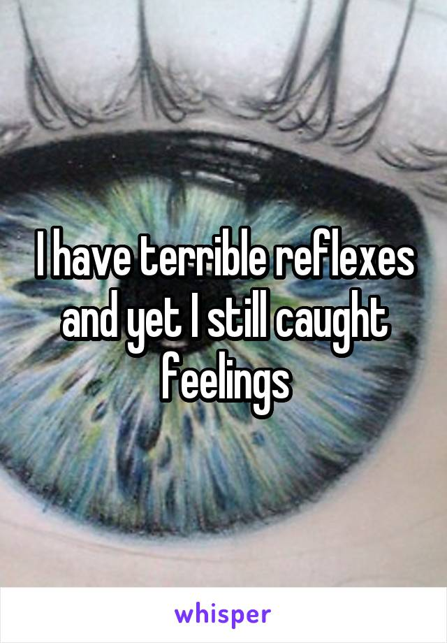 I have terrible reflexes and yet I still caught feelings