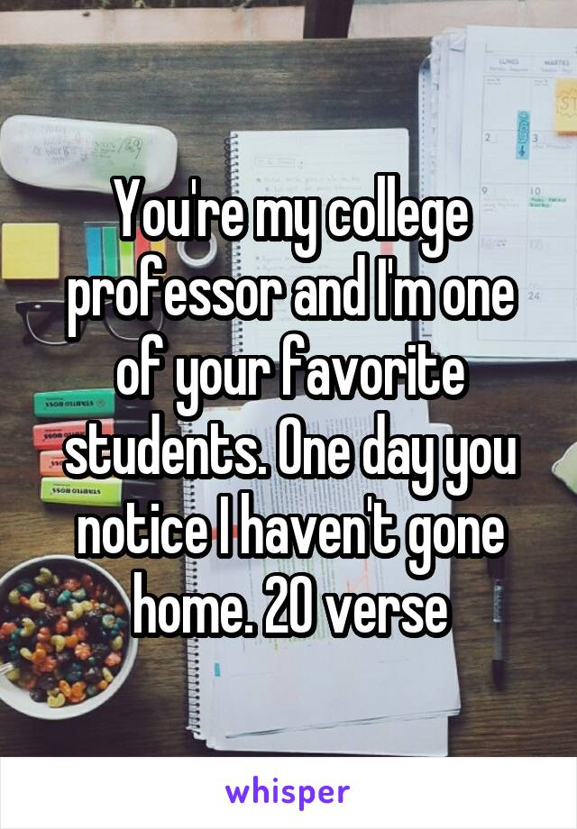 You're my college professor and I'm one of your favorite students. One day you notice I haven't gone home. 20 verse