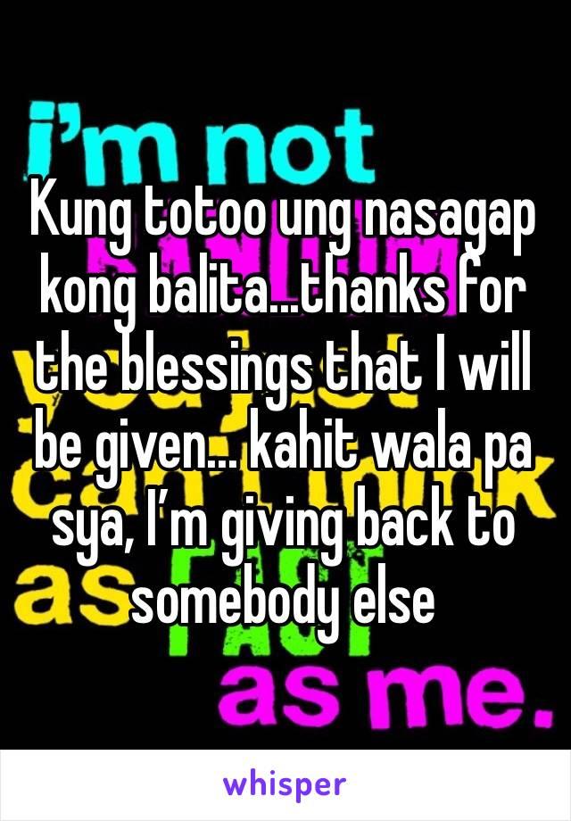 Kung totoo ung nasagap kong balita...thanks for the blessings that I will be given... kahit wala pa sya, I'm giving back to somebody else