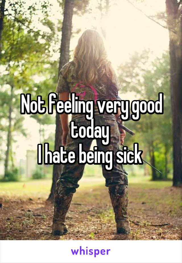 Not feeling very good today  I hate being sick