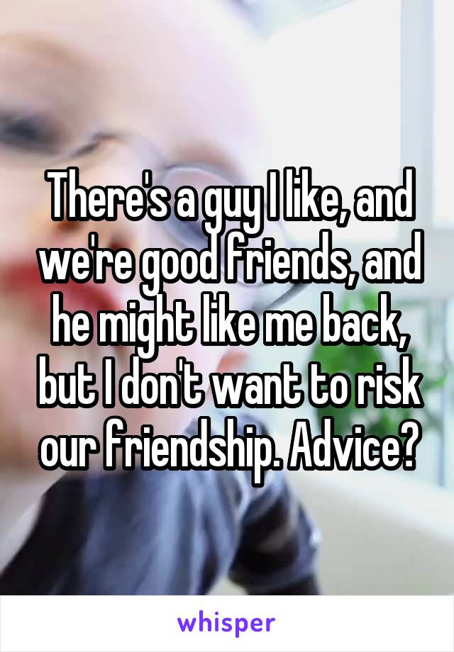There's a guy I like, and we're good friends, and he might like me back, but I don't want to risk our friendship. Advice?