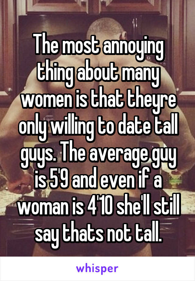 The most annoying thing about many women is that theyre only willing to date tall guys. The average guy is 5'9 and even if a woman is 4'10 she'll still say thats not tall.