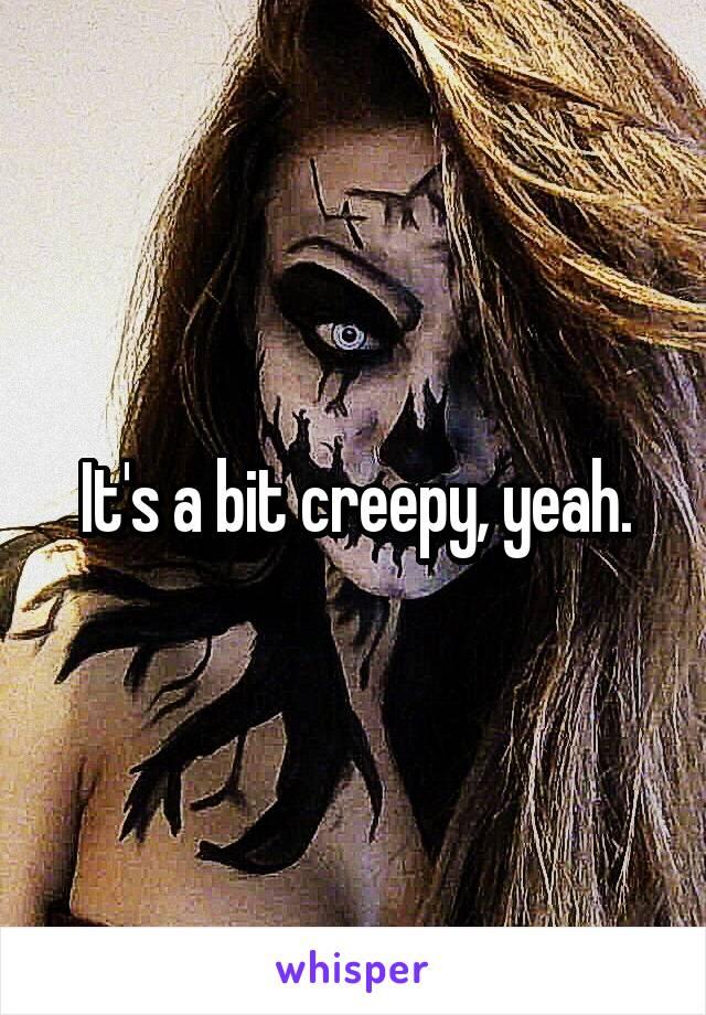 It's a bit creepy, yeah.