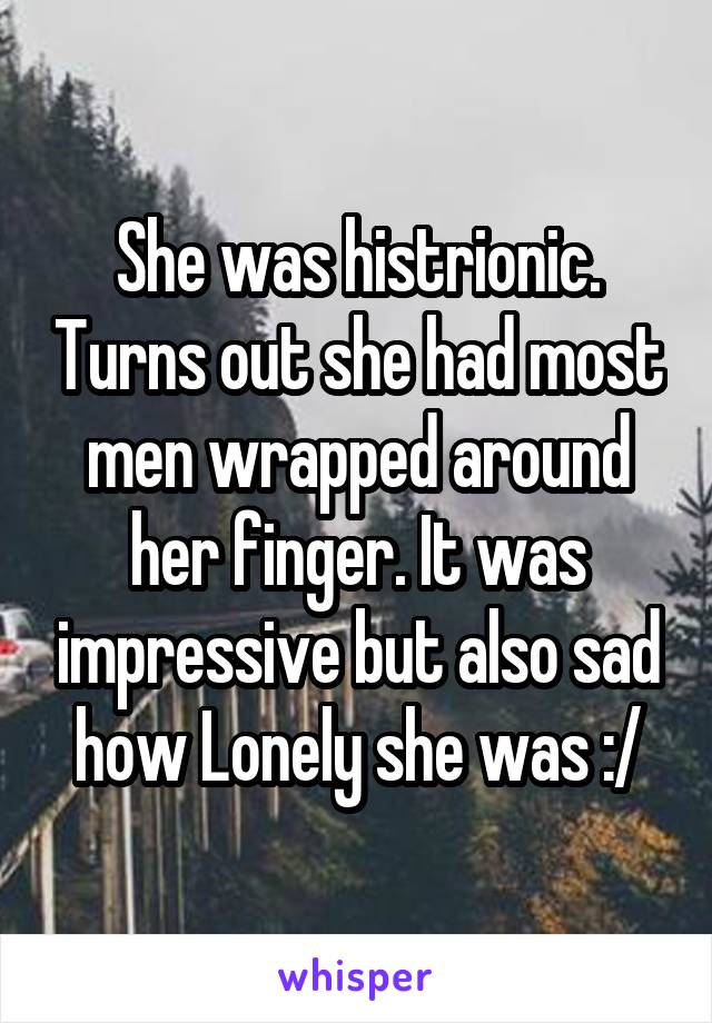 She was histrionic. Turns out she had most men wrapped around her finger. It was impressive but also sad how Lonely she was :/