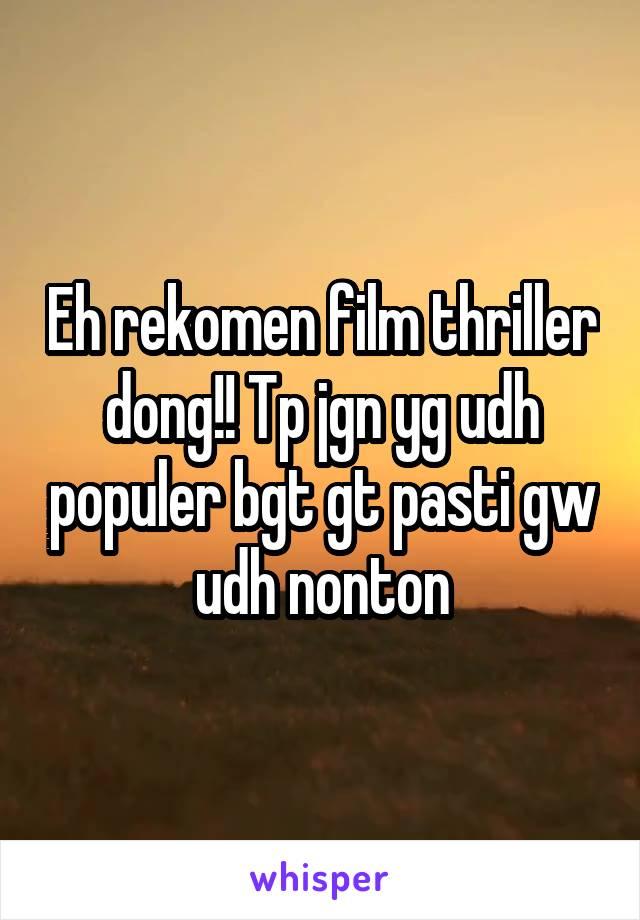 Eh rekomen film thriller dong!! Tp jgn yg udh populer bgt gt pasti gw udh nonton