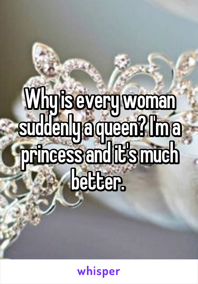 Why is every woman suddenly a queen? I'm a princess and it's much better.