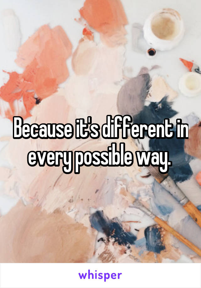 Because it's different in every possible way.