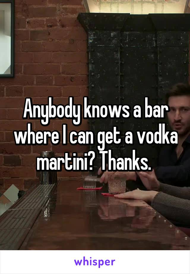 Anybody knows a bar where I can get a vodka martini? Thanks.