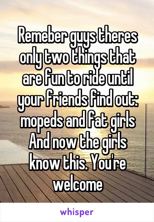 Remeber guys theres only two things that are fun to ride until your friends find out: mopeds and fat girls And now the girls know this. You're welcome