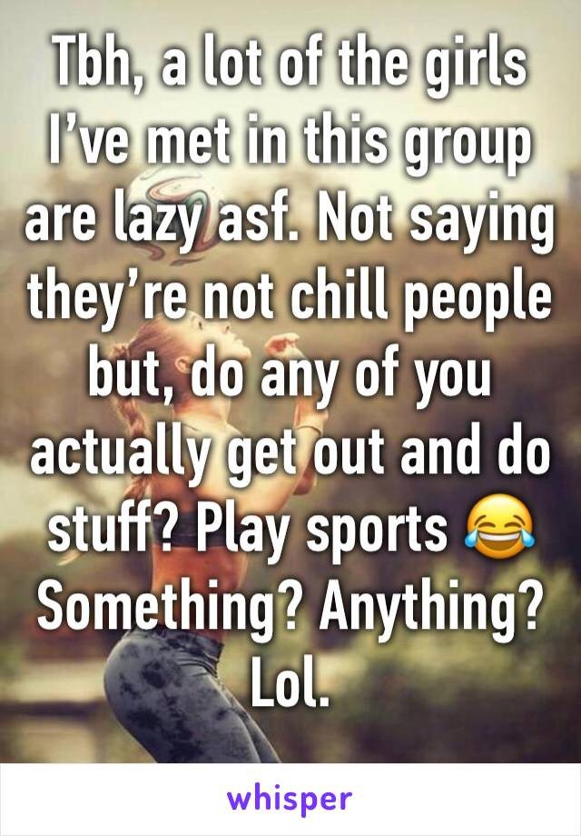 Tbh, a lot of the girls I've met in this group are lazy asf. Not saying they're not chill people but, do any of you actually get out and do stuff? Play sports 😂 Something? Anything? Lol.