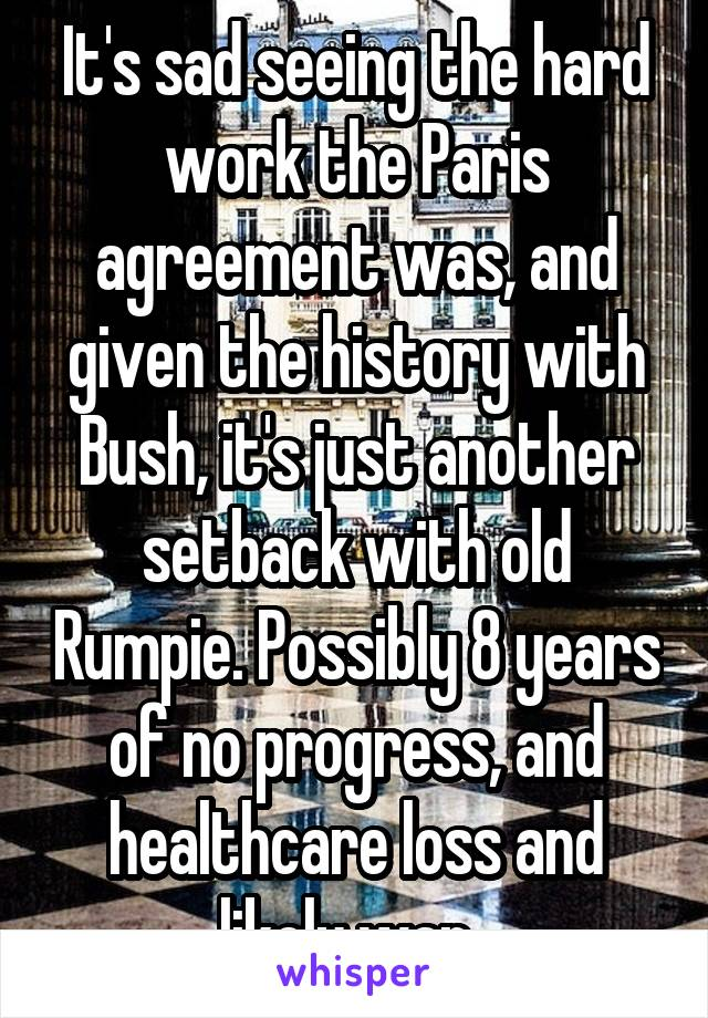 It's sad seeing the hard work the Paris agreement was, and given the history with Bush, it's just another setback with old Rumpie. Possibly 8 years of no progress, and healthcare loss and likely war.