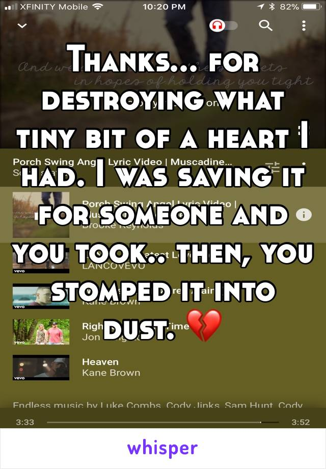 Thanks... for destroying what tiny bit of a heart I had. I was saving it for someone and you took.. then, you stomped it into dust. 💔