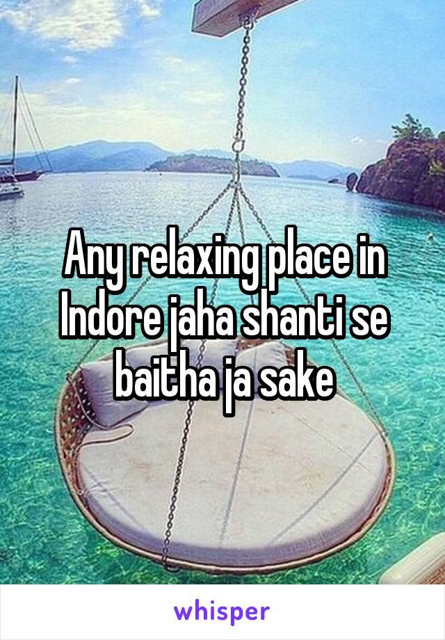 Any relaxing place in Indore jaha shanti se baitha ja sake