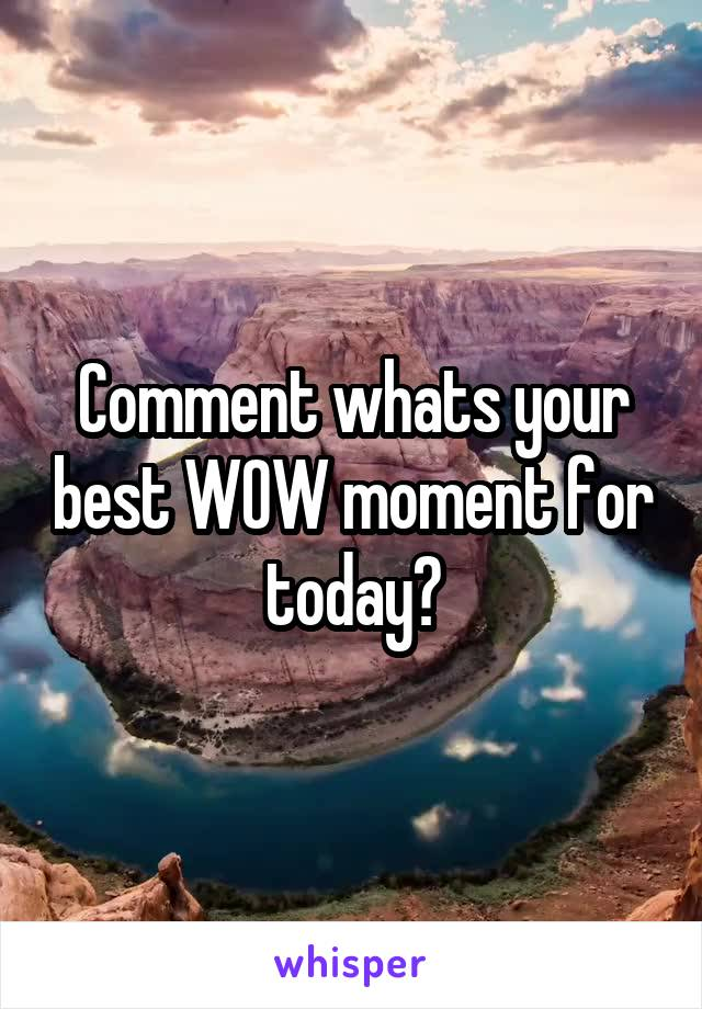 Comment whats your best WOW moment for today?