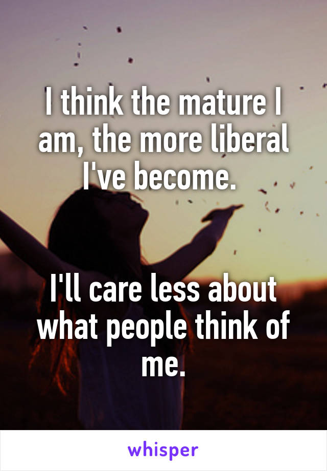 I think the mature I am, the more liberal I've become.    I'll care less about what people think of me.
