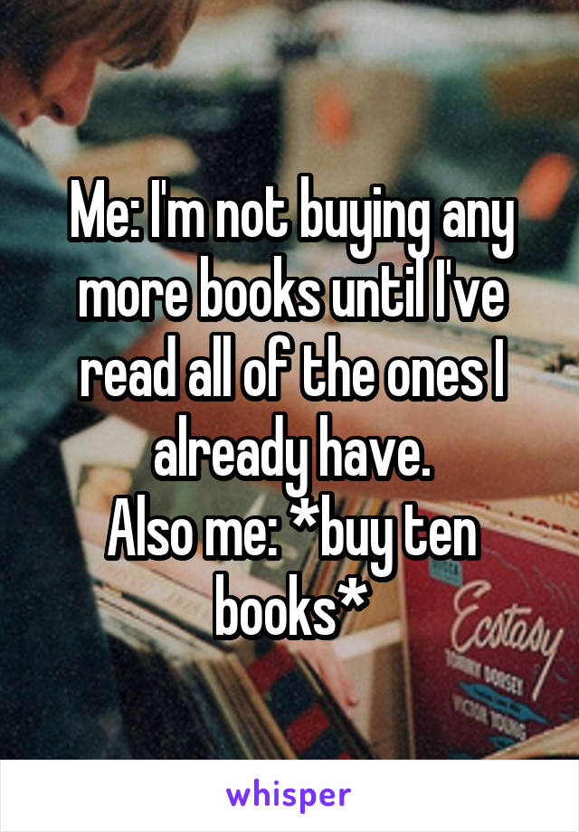 Me: I'm not buying any more books until I've read all of the ones I already have. Also me: *buy ten books*