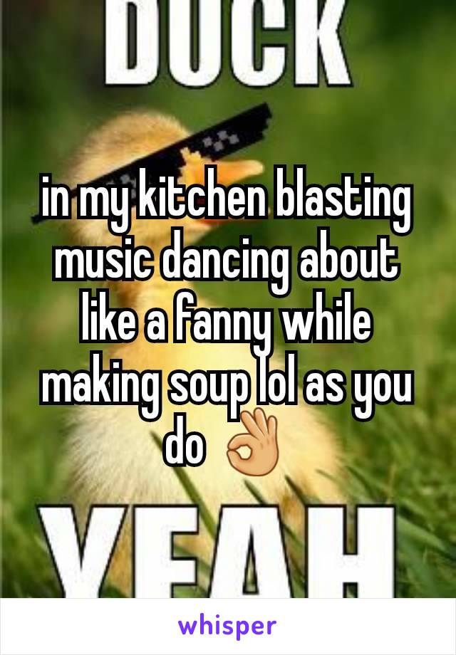 in my kitchen blasting music dancing about like a fanny while making soup lol as you do 👌