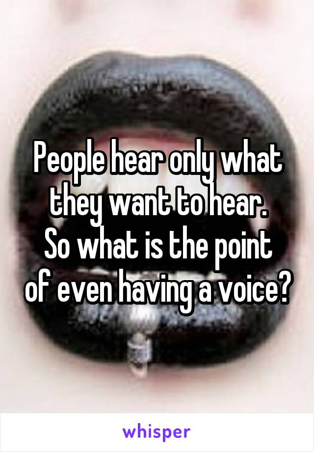 People hear only what they want to hear. So what is the point of even having a voice?