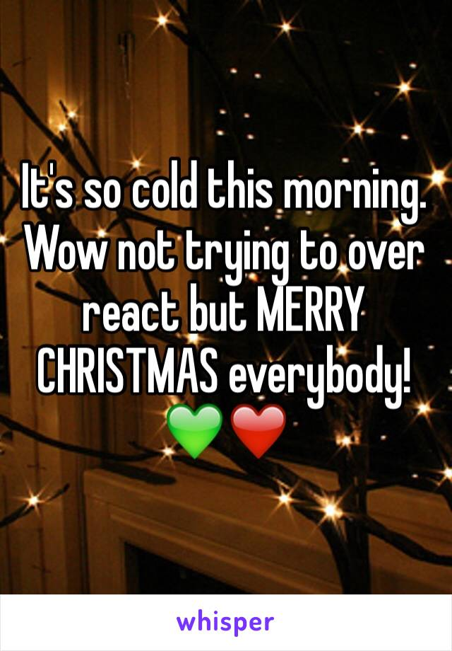 It's so cold this morning. Wow not trying to over react but MERRY CHRISTMAS everybody! 💚❤️
