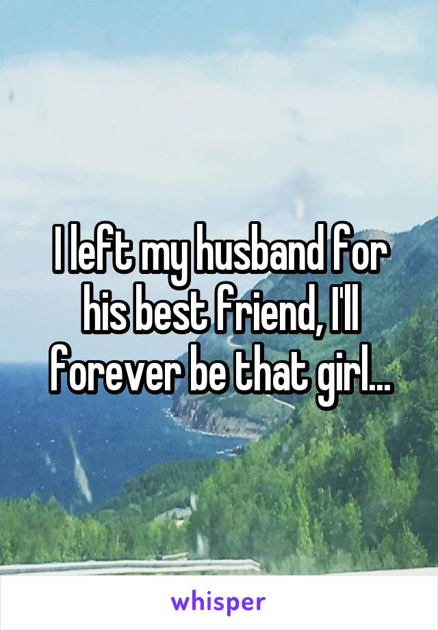 I left my husband for his best friend, I'll forever be that girl...