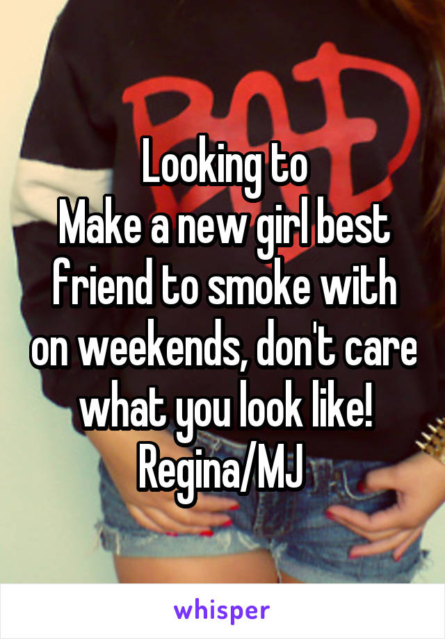 Looking to Make a new girl best friend to smoke with on weekends, don't care what you look like! Regina/MJ
